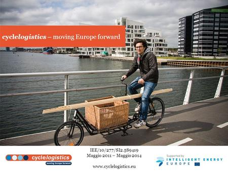 Cyclelogistics – moving Europe forward IEE/10/277/SI2.589419 Maggio 2011 – Maggio 2014 www.cyclelogistics.eu.