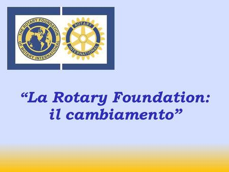 La Rotary Foundation: il cambiamento TOTAL CONTRIBUTIONS TO TRF 2009-10Contributions $268.4 million Annual Programs Fund $100.4 million Permanent Fund.