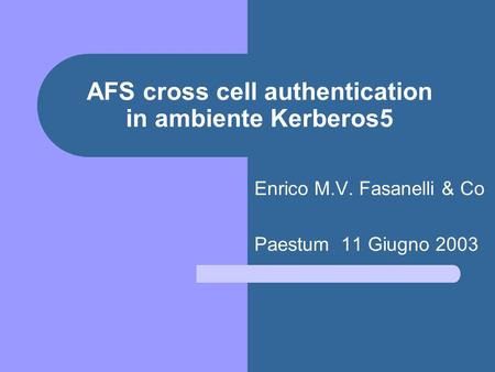 AFS cross cell authentication in ambiente Kerberos5 Enrico M.V. Fasanelli & Co Paestum 11 Giugno 2003.