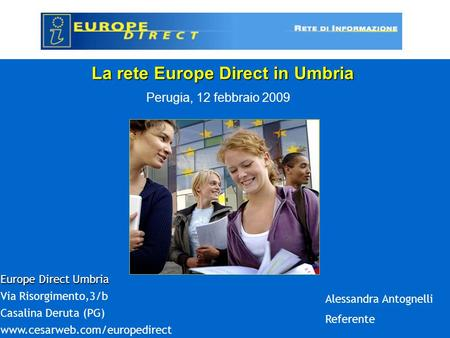 La rete Europe Direct in Umbria Perugia, 12 febbraio 2009 Europe Direct Umbria Via Risorgimento,3/b Casalina Deruta (PG) www.cesarweb.com/europedirect.