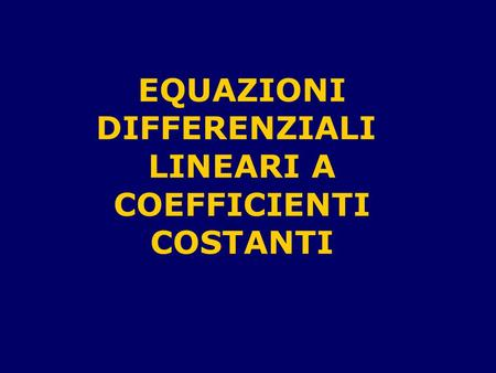EQUAZIONI DIFFERENZIALI LINEARI A COEFFICIENTI COSTANTI.