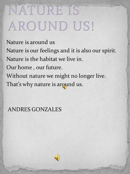 Nature is around us Nature is our feelings and it is also our spirit. Nature is the habitat we live in. Our home, our future. Without nature we might no.