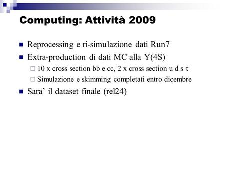 Computing: Attività 2009 Reprocessing e ri-simulazione dati Run7 Extra-production di dati MC alla Y(4S) 10 x cross section bb e cc, 2 x cross section u.