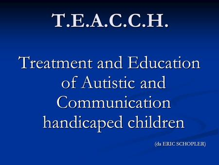 T.E.A.C.C.H. Treatment and Education of Autistic and Communication handicaped children (da ERIC SCHOPLER)