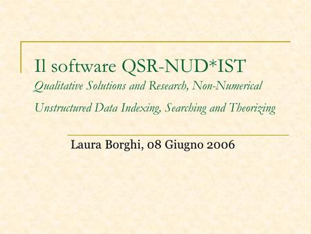 Il software QSR-NUD*IST Qualitative Solutions and Research, Non-Numerical Unstructured Data Indexing, Searching and Theorizing Laura Borghi, 08 Giugno.