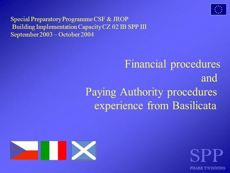 Special Preparatory Programme CSF & JROP Building Implementation Capacity CZ 02 IB SPP III September 2003 – October 2004 Financial procedures and Paying.