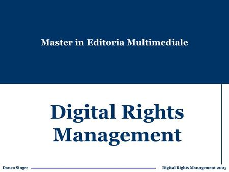 Danco Singer Digital Rights Management 2005 Digital Rights Management Master in Editoria Multimediale.