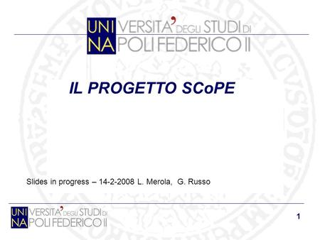 1 IL PROGETTO SCoPE Slides in progress – 14-2-2008 L. Merola, G. Russo.