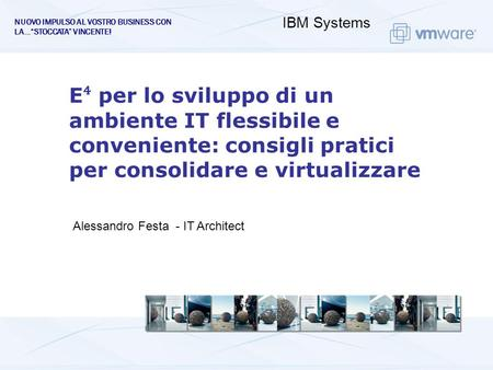 NUOVO IMPULSO AL VOSTRO BUSINESS CON LA…STOCCATA VINCENTE! IBM Systems Alessandro Festa - IT Architect E per lo sviluppo di un ambiente IT flessibile e.