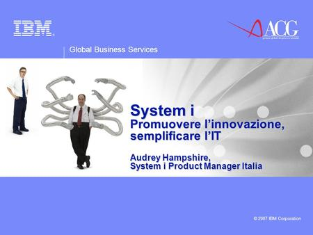 Global Business Services © 2007 IBM Corporation System i Promuovere linnovazione, semplificare lIT Audrey Hampshire, System i Product Manager Italia.