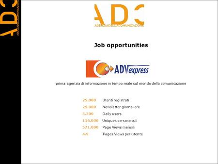 Job opportunities 25.000 Utenti registrati 25.000 Newsletter giornaliere 5.300 Daily users 116.000 Unique users mensili 571.000 Page Views mensili 4.9.
