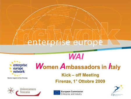 WAI W omen A mbassadors in I taly Kick – off Meeting Firenze, 1° Ottobre 2009 PLACE PARTNERS LOGO HERE European Commission Enterprise and Industry.