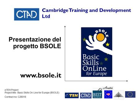 ETEN Project Project title: Basic Skills On Line for Europe (BSOLE) Contract no: C28018 Cambridge Training and Development Ltd Presentazione del progetto.