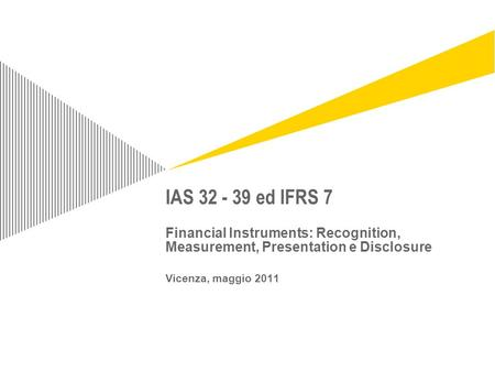 IAS 32 - 39 ed IFRS 7 Financial Instruments: Recognition, Measurement, Presentation e Disclosure Vicenza, maggio 2011 For information on applying this.