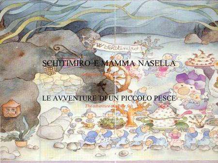 SCHITIMIRO E MAMMA NASELLA Schintimiro and Mother Nasella LE AVVENTURE DI UN PICCOLO PESCE The adventure of a little fish.