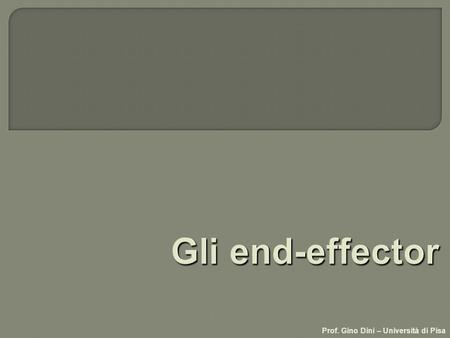 Gli end-effector Prof. Gino Dini – Università di Pisa.