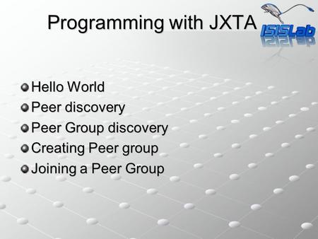 Programming with JXTA Hello World Peer discovery Peer Group discovery Creating Peer group Joining a Peer Group.