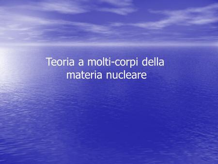 Teoria a molti-corpi della materia nucleare. Testi di riferimento Nuclear methods and the nuclear Equation of State, International review of Nuclear Physics,