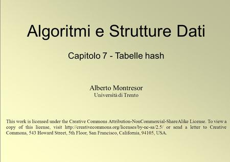 1 © Alberto Montresor Algoritmi e Strutture Dati Capitolo 7 - Tabelle hash Alberto Montresor Università di Trento This work is licensed under the Creative.
