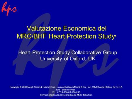 Valutazione Economica del MRC/BHF Heart Protection Study 1 Heart Protection Study Collaborative Group University of Oxford, UK Copyright © 2008 Merck Sharp.