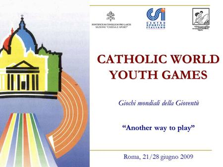 CATHOLIC WORLD YOUTH GAMES Giochi mondiali della Gioventù Another way to play Roma, 21/28 giugno 2009.