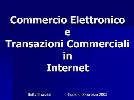 Commercio Elettronico e Transazioni Commerciali in Internet Betty BronziniCorso di Sicurezza 2003.