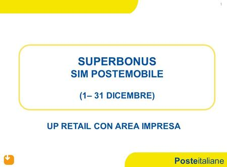 Posteitaliane 1 SUPERBONUS SIM POSTEMOBILE (1– 31 DICEMBRE) UP RETAIL CON AREA IMPRESA.