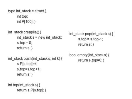Type int_stack = struct { int top; int P[100]; } int_stack creapila() { int_stack s = new int_stack; s.top = 0; return s; } int_stack push(int_stack s,