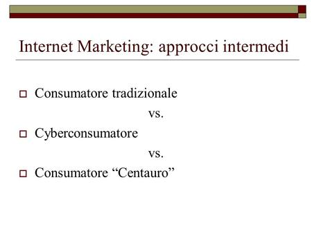 Internet Marketing: approcci intermedi Consumatore tradizionale vs. Cyberconsumatore vs. Consumatore Centauro.
