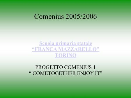 Comenius 2005/2006 Scuola primaria statale FRANCA MAZZARELLO TORINO PROGETTO COMENIUS 1 COMETOGETHER ENJOY IT.