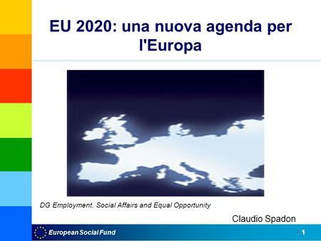 European Social Fund1 1 EU 2020: una nuova agenda per l'Europa UE 2020 Claudio Spadon DG Employment, Social Affairs and Equal Opportunity.