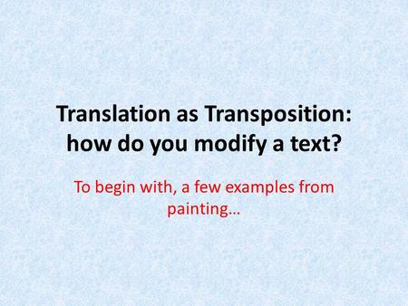 Translation as Transposition: how do you modify a text? To begin with, a few examples from painting…
