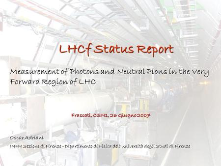 LHCf Status Report Measurement of Photons and Neutral Pions in the Very Forward Region of LHC Oscar Adriani INFN Sezione di Firenze - Dipartimento di Fisica.
