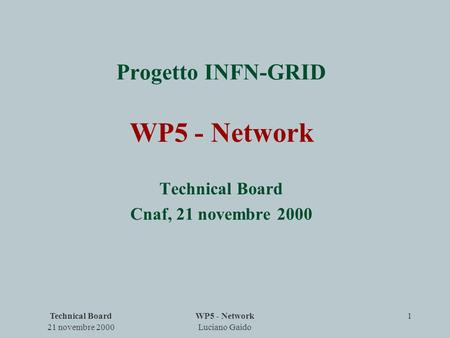 Technical Board 21 novembre 2000 WP5 - Network Luciano Gaido 1 Progetto INFN-GRID WP5 - Network Technical Board Cnaf, 21 novembre 2000.