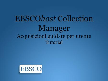EBSCOhost Collection Manager Acquisizioni guidate per utente Tutorial.