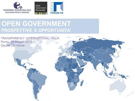 OPEN GOVERNMENT PROSPETTIVE E OPPORTUNITA TRANSPARENCY INTERNATIONAL ITALIA Roma, 29 maggio 2013 Davide Del Monte.