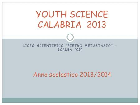LICEO SCIENTIFICO PIETRO METASTASIO – SCALEA (CS) YOUTH SCIENCE CALABRIA 2013 Anno scolastico 2013/2014.
