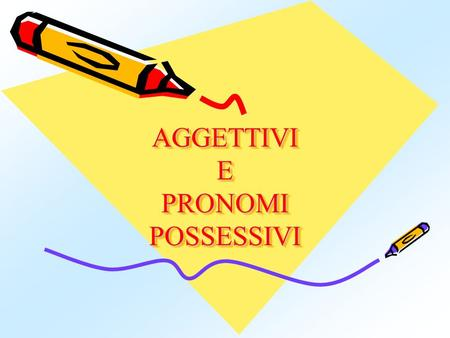 AGGETTIVI E PRONOMI POSSESSIVI