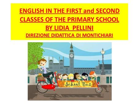 ENGLISH IN THE FIRST and SECOND CLASSES OF THE PRIMARY SCHOOL BY LIDIA PELLINI DIREZIONE DIDATTICA DI MONTICHIARI.
