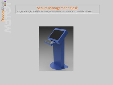 Secure Management Kiosk Progetto di supporto informativo e gestionale alle procedure di sicurezza interna BBS.