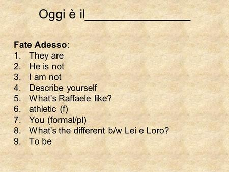 Oggi è il_______________ Fate Adesso: 1.They are 2.He is not 3.I am not 4.Describe yourself 5.Whats Raffaele like? 6.athletic (f) 7.You (formal/pl) 8.Whats.