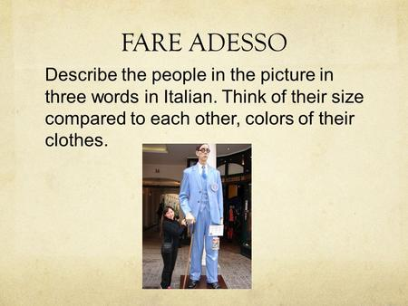 FARE ADESSO Describe the people in the picture in three words in Italian. Think of their size compared to each other, colors of their clothes.