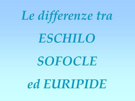 Le differenze tra ESCHILO SOFOCLE ed EURIPIDE.