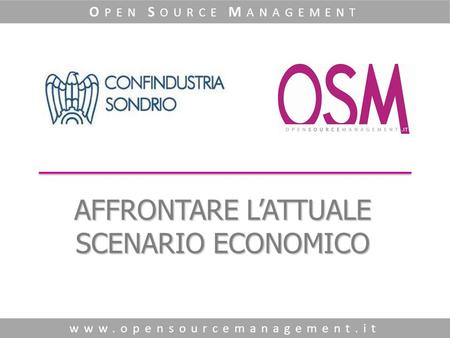AFFRONTARE LATTUALE SCENARIO ECONOMICO www.opensourcemanagement.it O PEN S OURCE M ANAGEMENT.