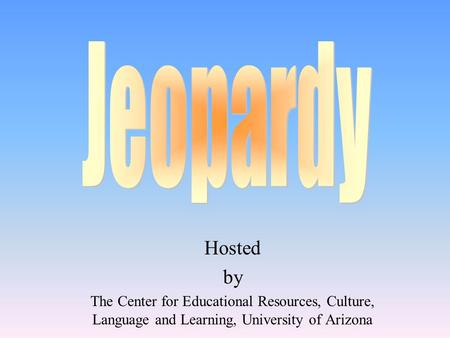 Jeopardy Hosted by The Center for Educational Resources, Culture, Language and Learning, University of Arizona.