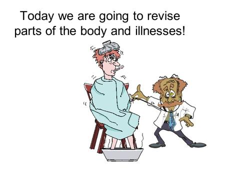 Today we are going to revise parts of the body and illnesses!