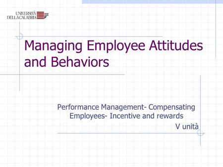 Managing Employee Attitudes and Behaviors Performance Management- Compensating Employees- Incentive and rewards V unità.