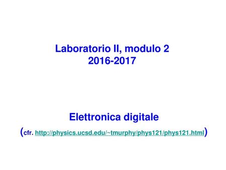 Laboratorio II, modulo 2 2016-2017 Elettronica digitale (cfr. http://physics.ucsd.edu/~tmurphy/phys121/phys121.html)
