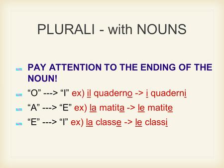 "PLURALI - with NOUNS PAY ATTENTION TO THE ENDING OF THE NOUN! ""O"" ---> ""I"" ex) il quaderno -> i quaderni ""A"" ---> ""E"" ex) la matita -> le matite ""E"" --->"
