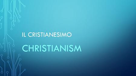 IL CRISTIANESIMO CHRISTIANISM. IL TERMINE CRISTIANESIMO DERIVA DA CRISTO NATO NEL I° SECOLO D.C. THE WORD CHRISTIANISM DERIVES FROM CHRIST WHO WAS BORN.